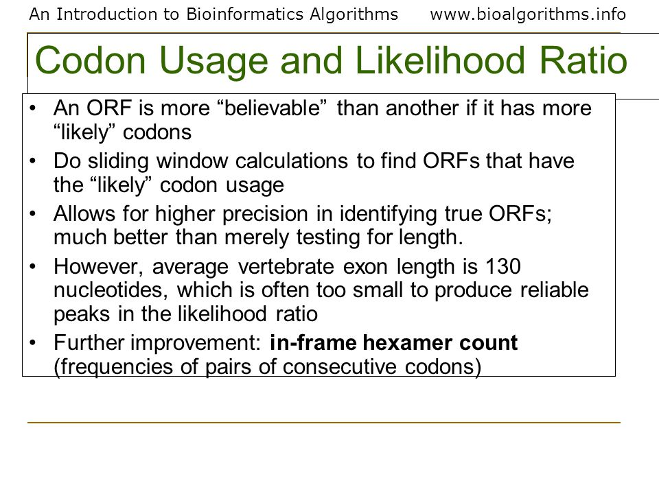 An Introduction to Bioinformatics Algorithmswww.bioalgorithms.info Codon Usage and Likelihood Ratio An ORF is more believable than another if it has more likely codons Do sliding window calculations to find ORFs that have the likely codon usage Allows for higher precision in identifying true ORFs; much better than merely testing for length.