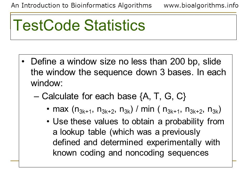 An Introduction to Bioinformatics Algorithmswww.bioalgorithms.info TestCode Statistics Define a window size no less than 200 bp, slide the window the sequence down 3 bases.