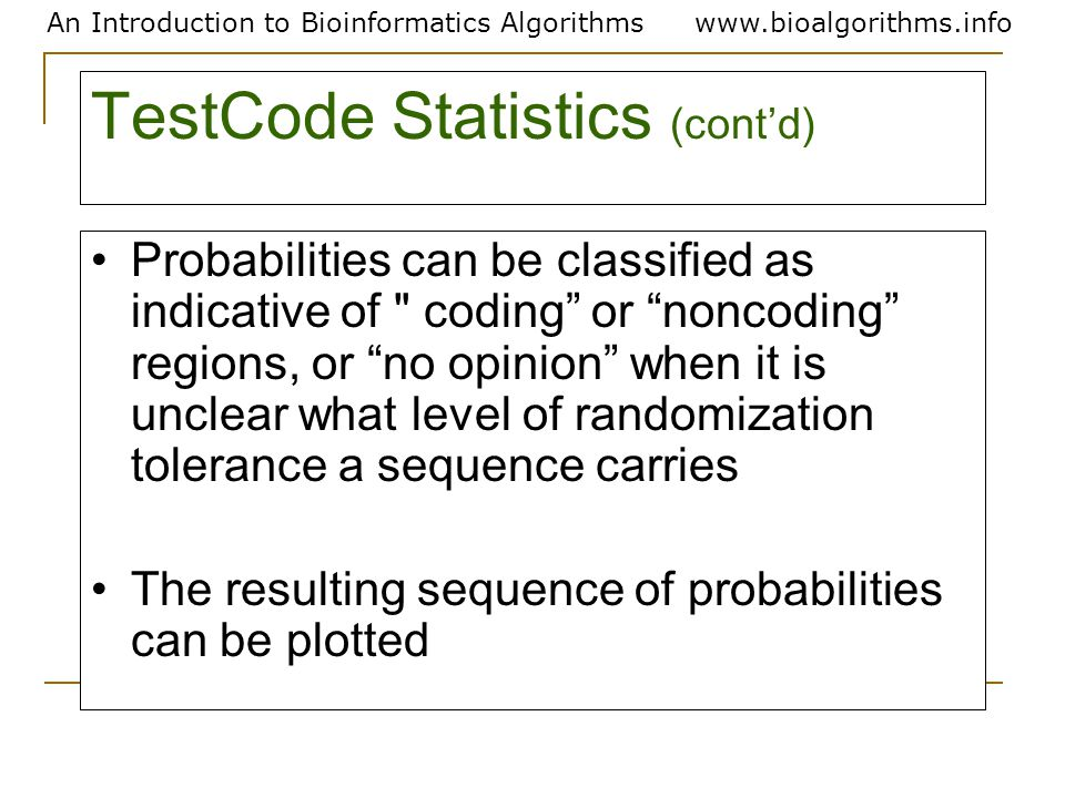 An Introduction to Bioinformatics Algorithmswww.bioalgorithms.info TestCode Statistics (cont'd) Probabilities can be classified as indicative of coding or noncoding regions, or no opinion when it is unclear what level of randomization tolerance a sequence carries The resulting sequence of probabilities can be plotted