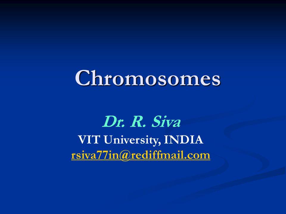 Chromosomes Dr. R. Siva VIT University, INDIA rsiva77in@rediffmail.com