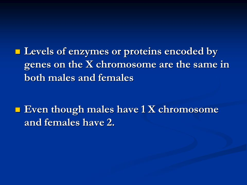 Levels of enzymes or proteins encoded by genes on the X chromosome are the same in both males and females Levels of enzymes or proteins encoded by gen