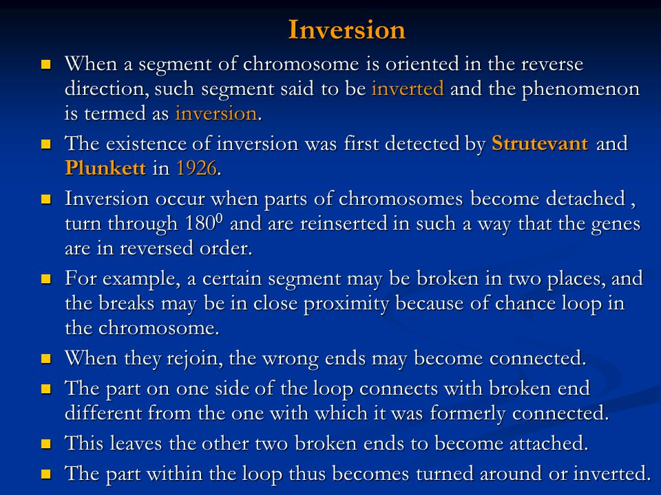 Inversion When a segment of chromosome is oriented in the reverse direction, such segment said to be inverted and the phenomenon is termed as inversio