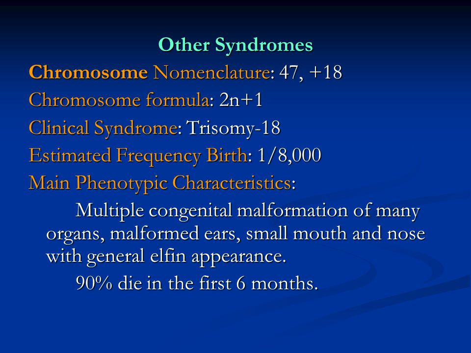 Other Syndromes Chromosome Nomenclature: 47, +18 Chromosome formula: 2n+1 Clinical Syndrome: Trisomy-18 Estimated Frequency Birth: 1/8,000 Main Phenot