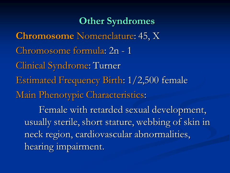 Other Syndromes Chromosome Nomenclature: 45, X Chromosome formula: 2n - 1 Clinical Syndrome: Turner Estimated Frequency Birth: 1/2,500 female Main Phe