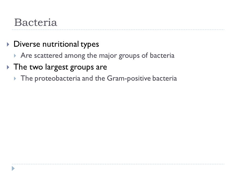 Bacteria  Diverse nutritional types  Are scattered among the major groups of bacteria  The two largest groups are  The proteobacteria and the Gram