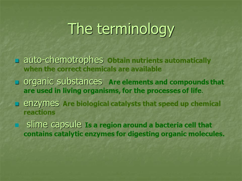 The terminology auto-chemotrophes auto-chemotrophes Obtain nutrients automatically when the correct chemicals are available organic substances organic substances Are elements and compounds that are used in living organisms, for the processes of life.