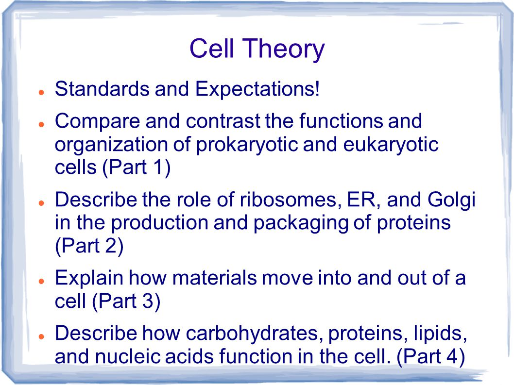 Cell Theory Standards and Expectations! Compare and contrast the functions and organization of prokaryotic and eukaryotic cells (Part 1) Describe the