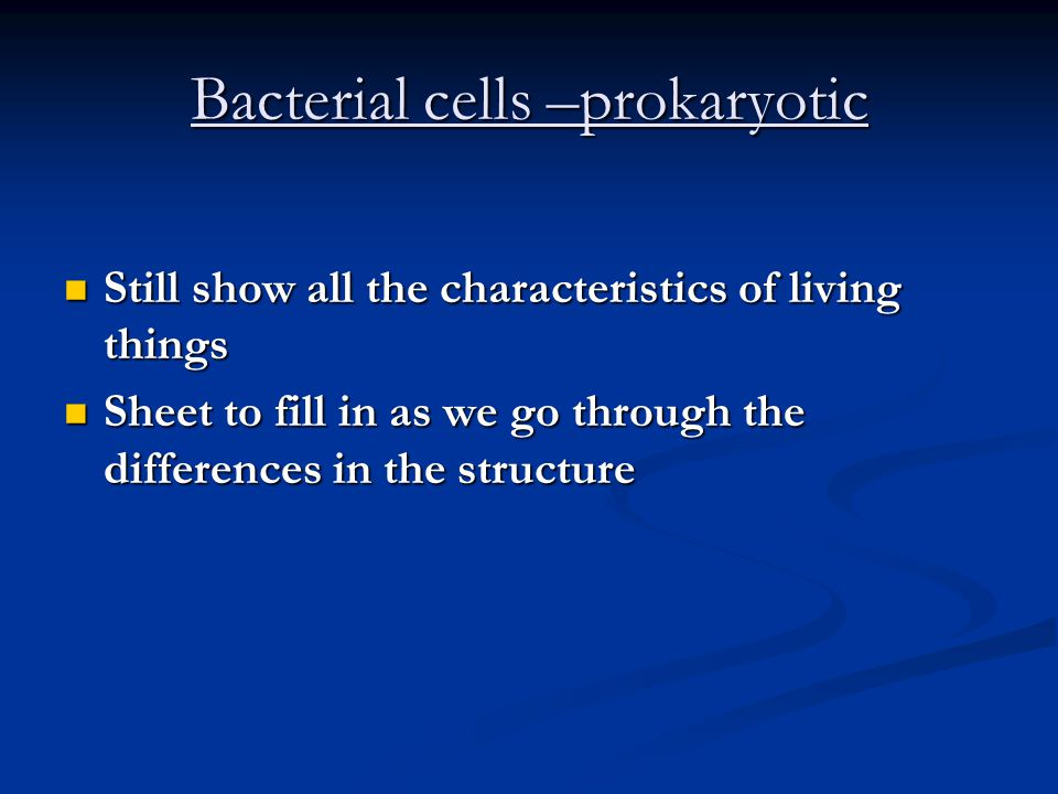 Bacterial cells –prokaryotic Still show all the characteristics of living things Still show all the characteristics of living things Sheet to fill in as we go through the differences in the structure Sheet to fill in as we go through the differences in the structure