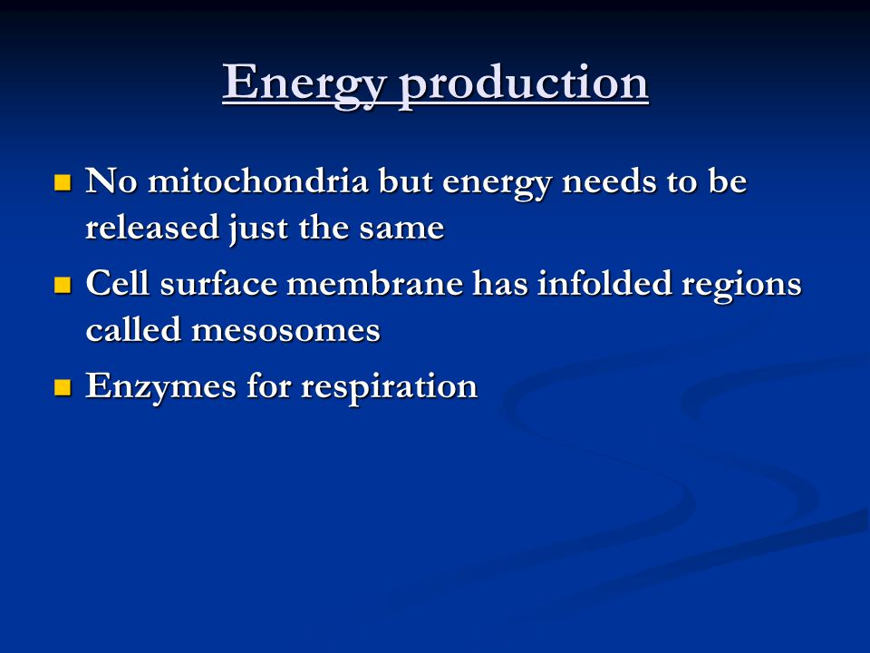 Energy production No mitochondria but energy needs to be released just the same No mitochondria but energy needs to be released just the same Cell surface membrane has infolded regions called mesosomes Cell surface membrane has infolded regions called mesosomes Enzymes for respiration Enzymes for respiration