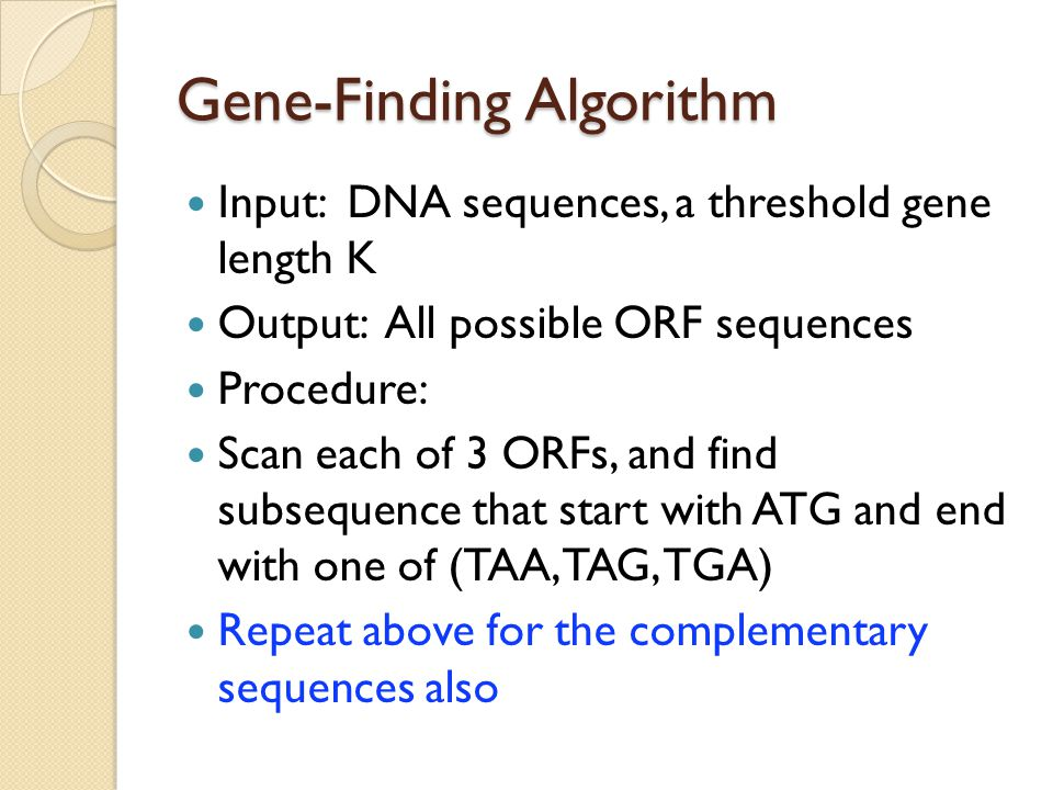 Gene-Finding Algorithm Input: DNA sequences, a threshold gene length K Output: All possible ORF sequences Procedure: Scan each of 3 ORFs, and find subsequence that start with ATG and end with one of (TAA, TAG, TGA) Repeat above for the complementary sequences also
