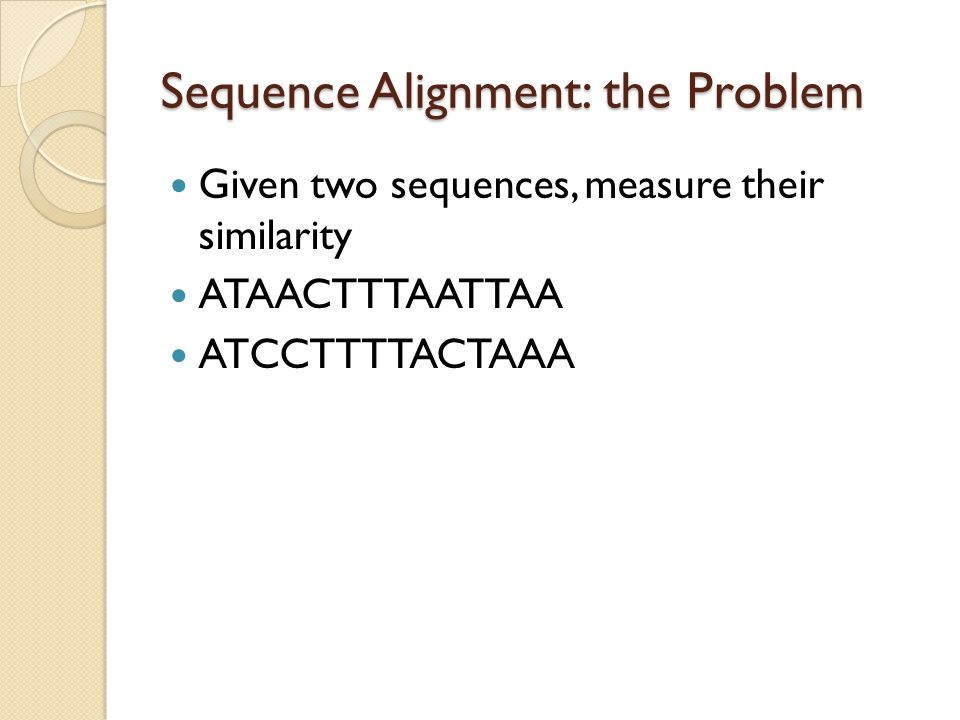 Sequence Alignment: the Problem Given two sequences, measure their similarity ATAACTTTAATTAA ATCCTTTTACTAAA