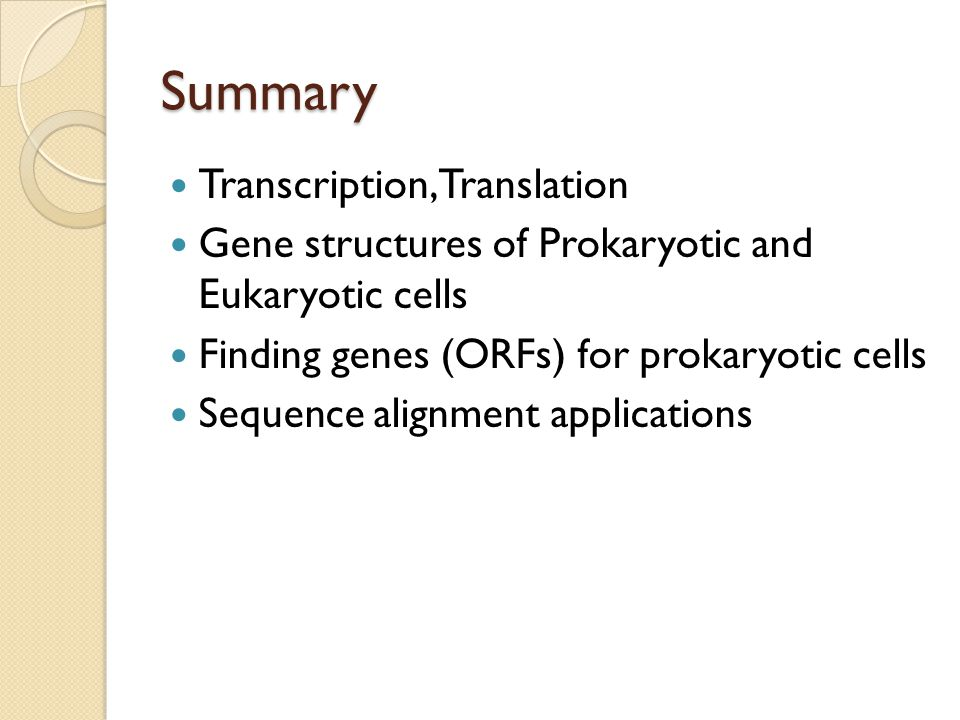 Summary Transcription, Translation Gene structures of Prokaryotic and Eukaryotic cells Finding genes (ORFs) for prokaryotic cells Sequence alignment applications