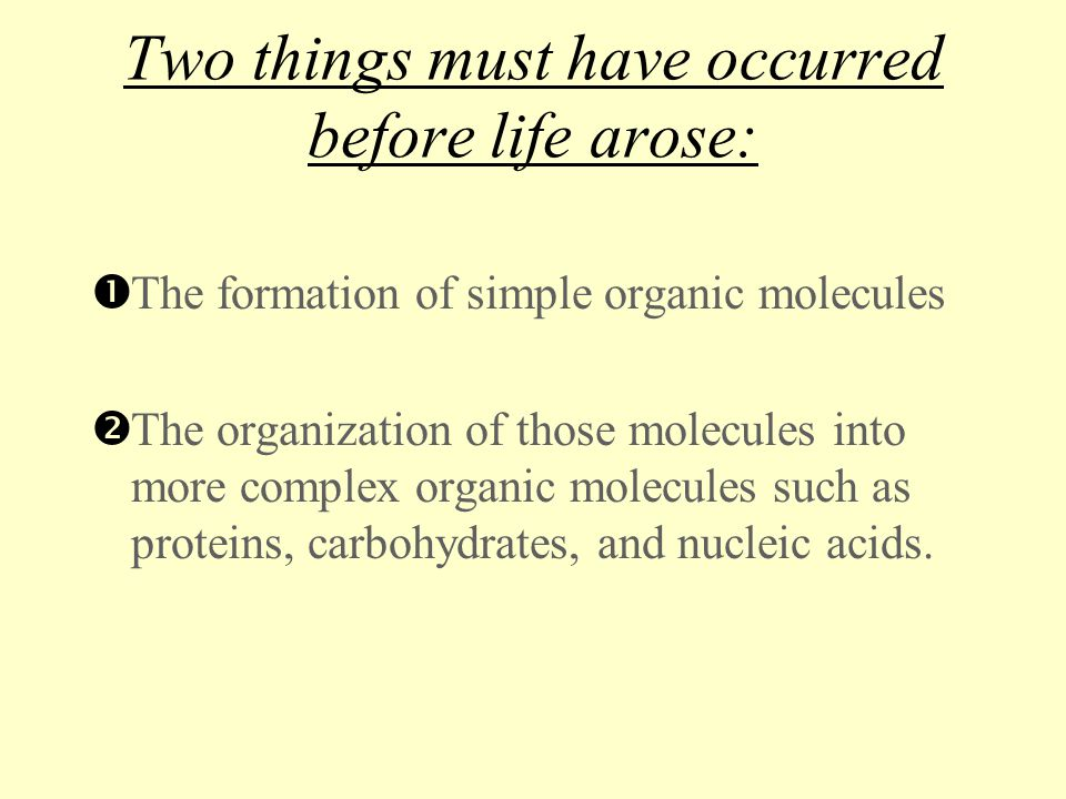 Two things must have occurred before life arose:  The formation of simple organic molecules  The organization of those molecules into more complex o