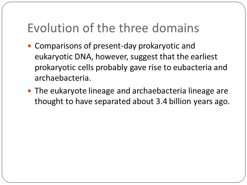 Evolution of the three domains Comparisons of present-day prokaryotic and eukaryotic DNA, however, suggest that the earliest prokaryotic cells probabl