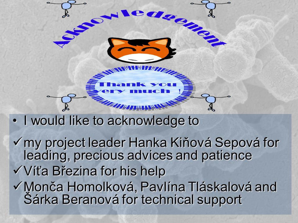 I would like to acknowledge toI would like to acknowledge to my project leader Hanka Kiňová Sepová for leading, precious advices and patience my project leader Hanka Kiňová Sepová for leading, precious advices and patience Víťa Březina for his help Víťa Březina for his help Monča Homolková, Pavlína Tláskalová and Šárka Beranová for technical support Monča Homolková, Pavlína Tláskalová and Šárka Beranová for technical support