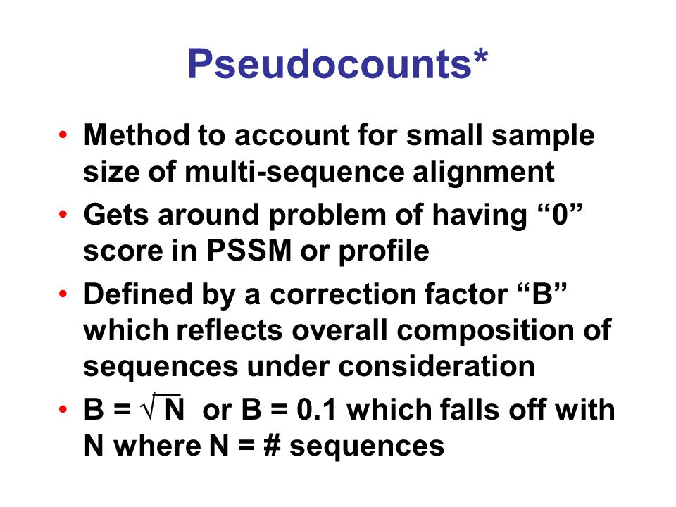 Pseudocounts* Method to account for small sample size of multi-sequence alignment Gets around problem of having 0 score in PSSM or profile Defined by a correction factor B which reflects overall composition of sequences under consideration B =  N or B = 0.1 which falls off with N where N = # sequences