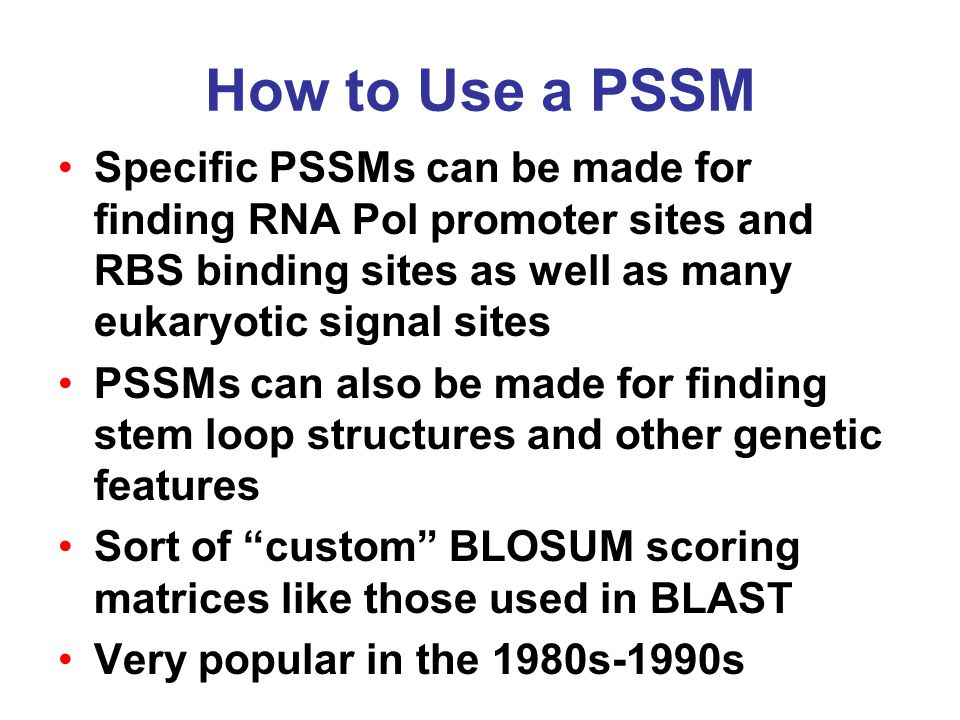 How to Use a PSSM Specific PSSMs can be made for finding RNA Pol promoter sites and RBS binding sites as well as many eukaryotic signal sites PSSMs can also be made for finding stem loop structures and other genetic features Sort of custom BLOSUM scoring matrices like those used in BLAST Very popular in the 1980s-1990s