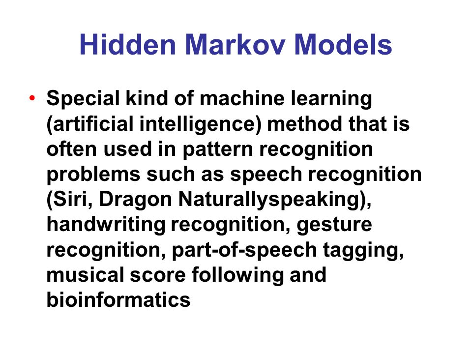 Hidden Markov Models Special kind of machine learning (artificial intelligence) method that is often used in pattern recognition problems such as speech recognition (Siri, Dragon Naturallyspeaking), handwriting recognition, gesture recognition, part-of-speech tagging, musical score following and bioinformatics