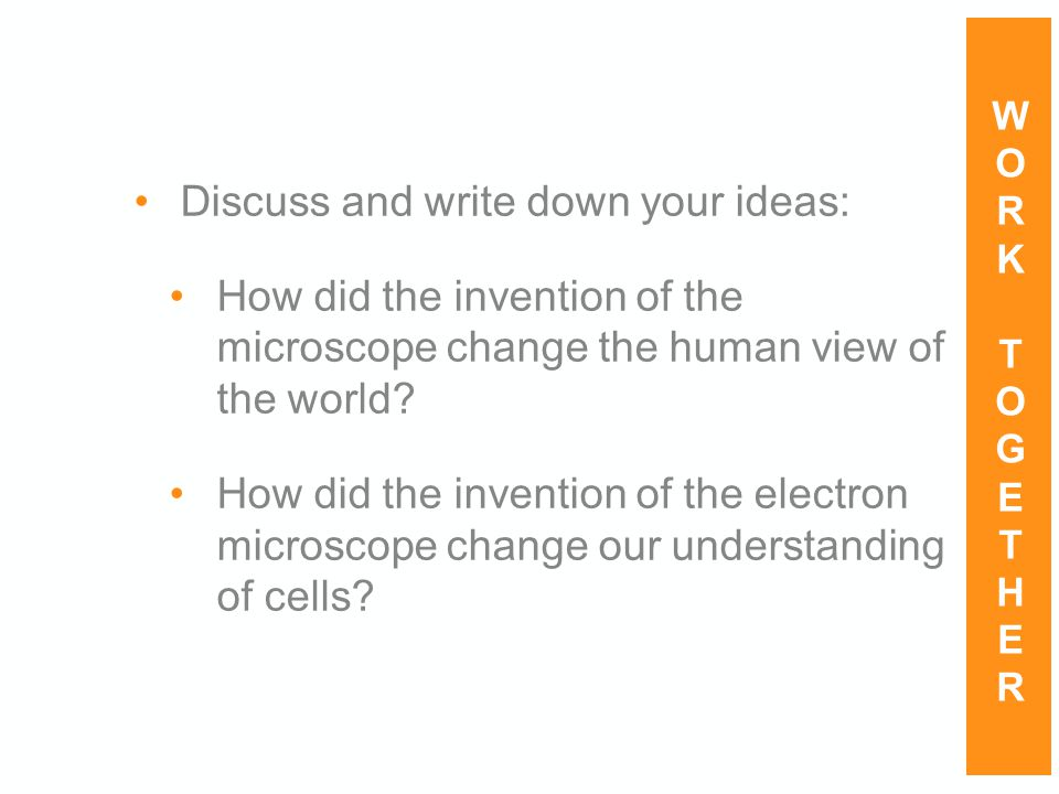 Discuss and write down your ideas: How did the invention of the microscope change the human view of the world? How did the invention of the electron m