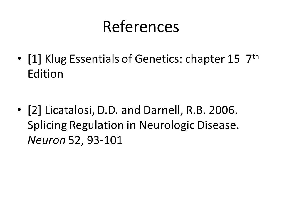 References [1] Klug Essentials of Genetics: chapter 15 7 th Edition [2] Licatalosi, D.D.