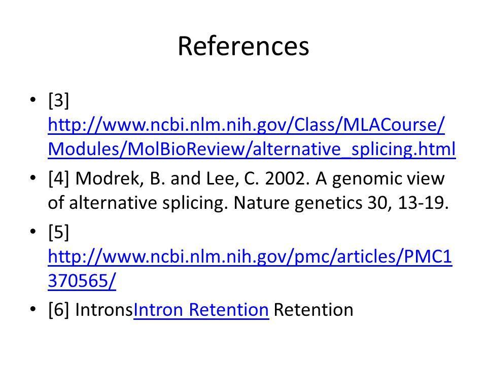 References [3] http://www.ncbi.nlm.nih.gov/Class/MLACourse/ Modules/MolBioReview/alternative_splicing.html http://www.ncbi.nlm.nih.gov/Class/MLACourse/ Modules/MolBioReview/alternative_splicing.html [4] Modrek, B.