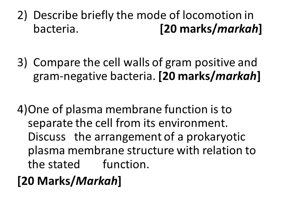 2)Describe briefly the mode of locomotion in bacteria.[20 marks/markah] 3)Compare the cell walls of gram positive and gram-negative bacteria. [20 mark