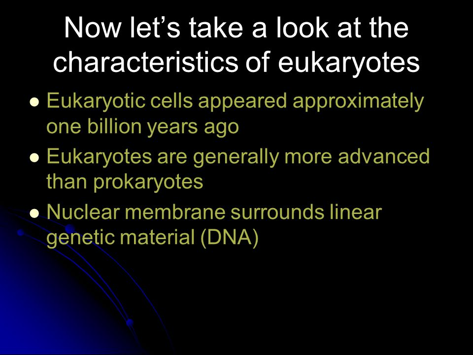 Now let's take a look at the characteristics of eukaryotes Eukaryotic cells appeared approximately one billion years ago Eukaryotes are generally more advanced than prokaryotes Nuclear membrane surrounds linear genetic material (DNA)