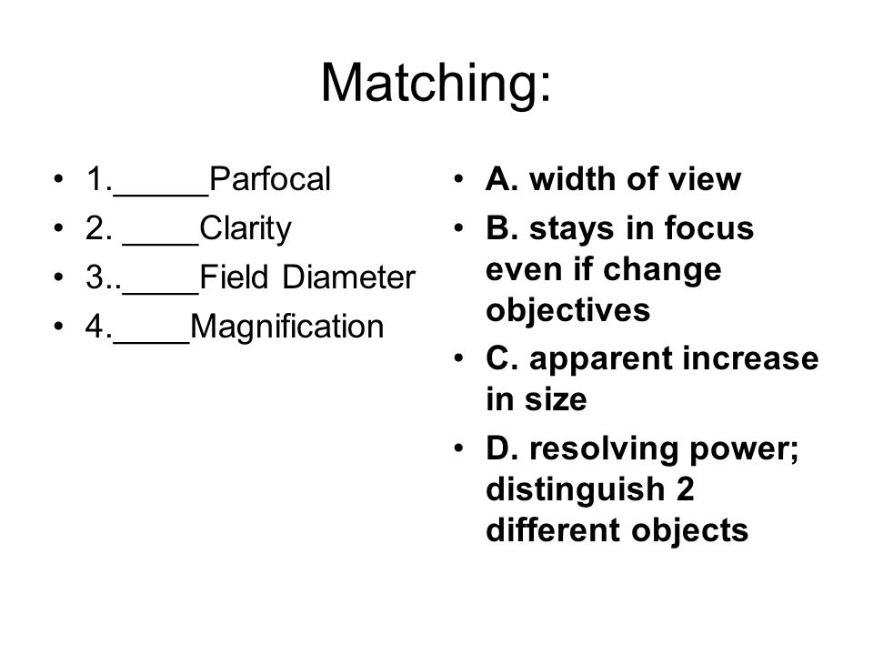 Matching: 1._____Parfocal 2. ____Clarity 3..____Field Diameter 4.____Magnification A.