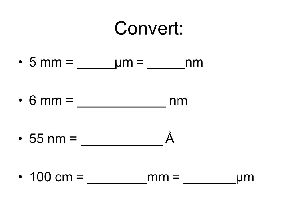 Convert: 5mm = 5000µm = 5,000,000nm 6 mm = ____600,000__ nm 55 nm = ___550___Å 100 cm = __1000__mm =__100,000__µm
