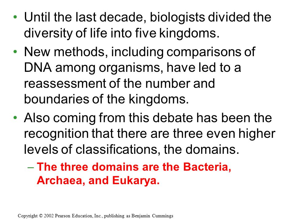 Until the last decade, biologists divided the diversity of life into five kingdoms. New methods, including comparisons of DNA among organisms, have le