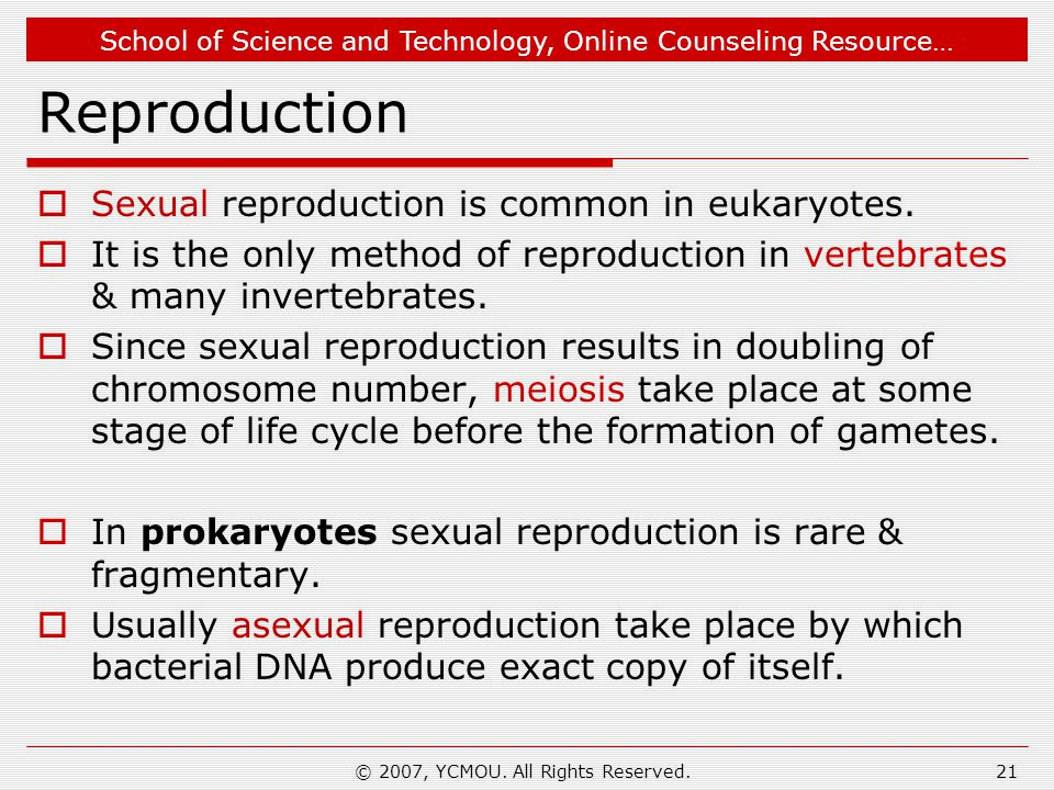 School of Science and Technology, Online Counseling Resource… Reproduction  Sexual reproduction is common in eukaryotes.  It is the only method of r