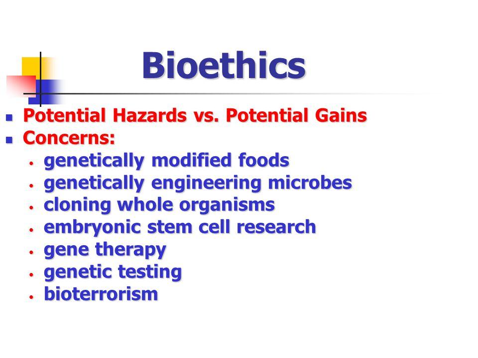 Bioethics Potential Hazards vs. Potential Gains Potential Hazards vs. Potential Gains Concerns: Concerns: genetically modified foods genetically modif