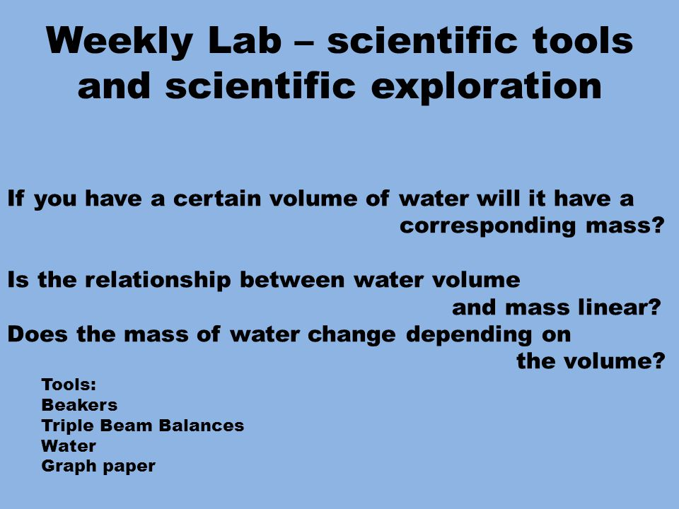 Weekly Lab – scientific tools and scientific exploration If you have a certain volume of water will it have a corresponding mass.