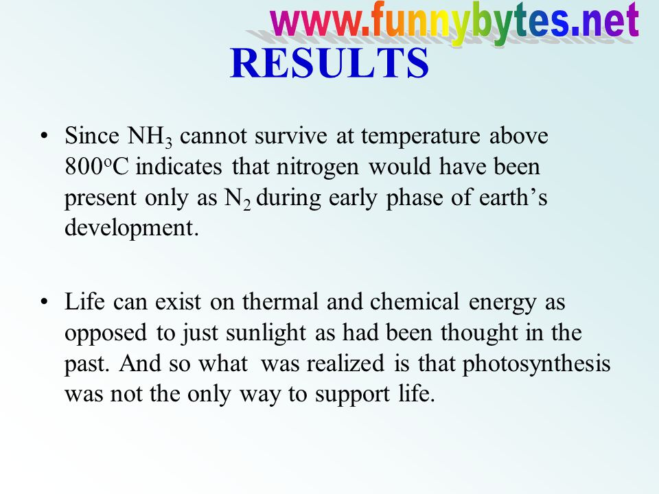 RESULTS Since NH 3 cannot survive at temperature above 800 o C indicates that nitrogen would have been present only as N 2 during early phase of earth's development.