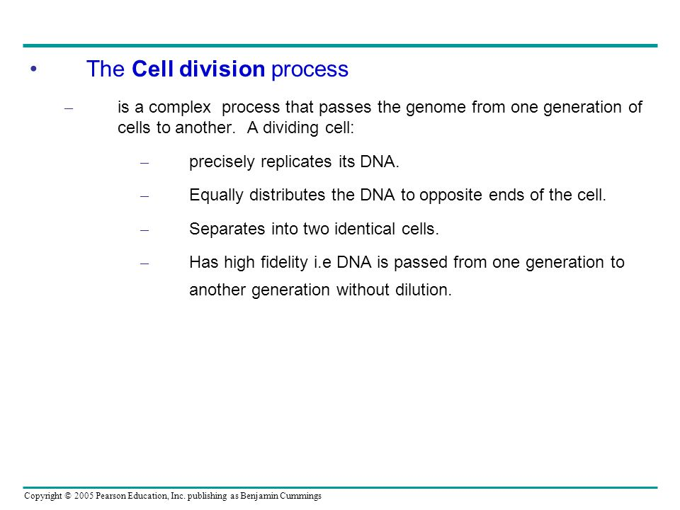 Copyright © 2005 Pearson Education, Inc. publishing as Benjamin Cummings The Cell division process – is a complex process that passes the genome from