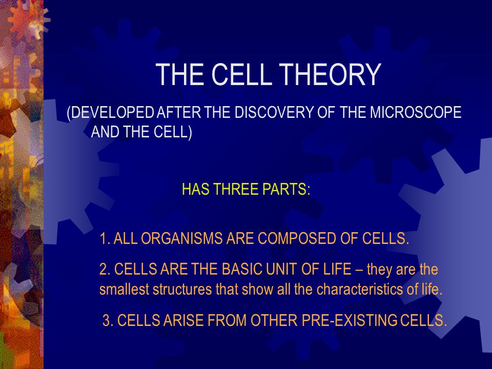 THE CELL THEORY (DEVELOPED AFTER THE DISCOVERY OF THE MICROSCOPE AND THE CELL) HAS THREE PARTS: 1. ALL ORGANISMS ARE COMPOSED OF CELLS. 2. CELLS ARE T