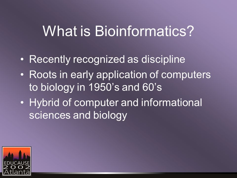 What is Bioinformatics? Recently recognized as discipline Roots in early application of computers to biology in 1950's and 60's Hybrid of computer and