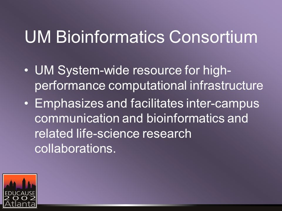 UM Bioinformatics Consortium UM System-wide resource for high- performance computational infrastructure Emphasizes and facilitates inter-campus communication and bioinformatics and related life-science research collaborations.