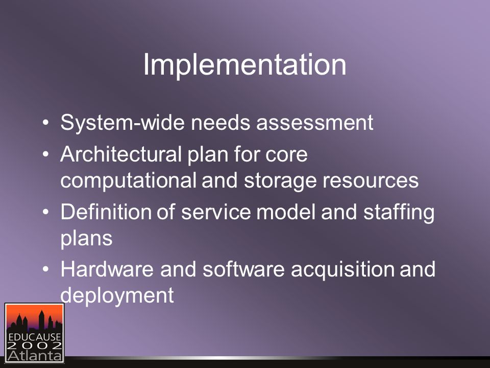 Implementation System-wide needs assessment Architectural plan for core computational and storage resources Definition of service model and staffing plans Hardware and software acquisition and deployment