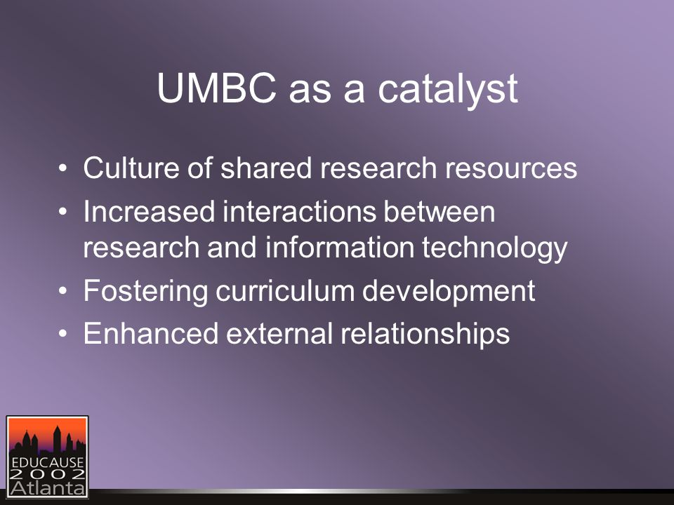 UMBC as a catalyst Culture of shared research resources Increased interactions between research and information technology Fostering curriculum development Enhanced external relationships