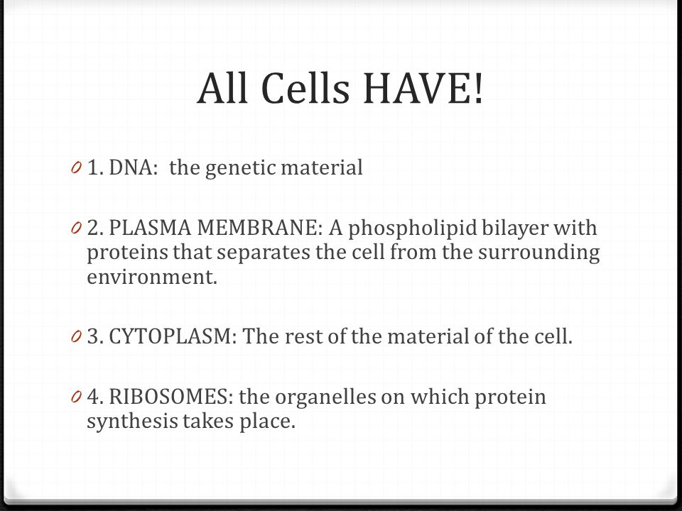 All Cells HAVE! 0 1. DNA: the genetic material 0 2. PLASMA MEMBRANE: A phospholipid bilayer with proteins that separates the cell from the surrounding