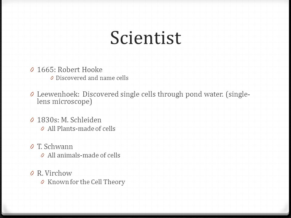 Scientist 0 1665: Robert Hooke 0 Discovered and name cells 0 Leewenhoek: Discovered single cells through pond water. (single- lens microscope) 0 1830s