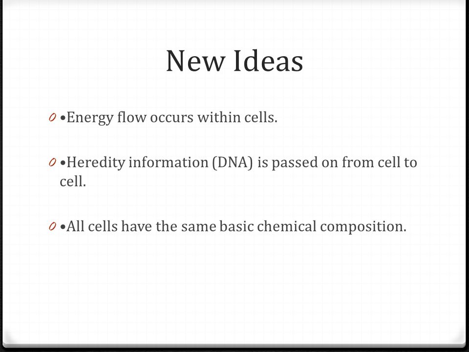 New Ideas 0 Energy flow occurs within cells. 0 Heredity information (DNA) is passed on from cell to cell. 0 All cells have the same basic chemical com