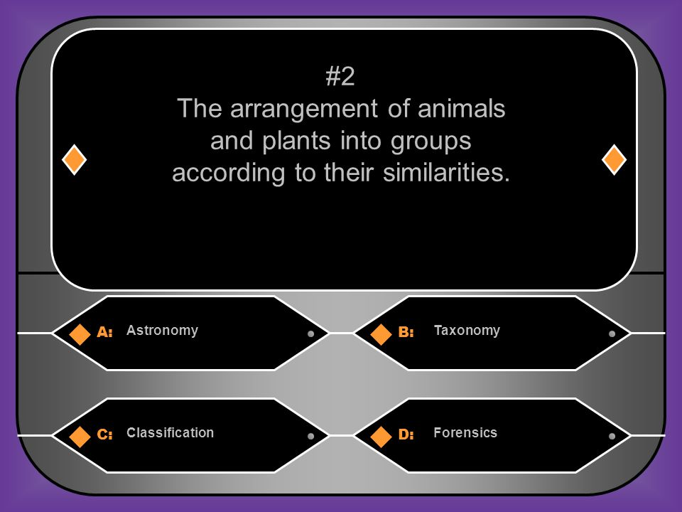 A:B: AstronomyTaxonomy C:D: ClassificationForensics #2 The arrangement of animals and plants into groups according to their similarities.
