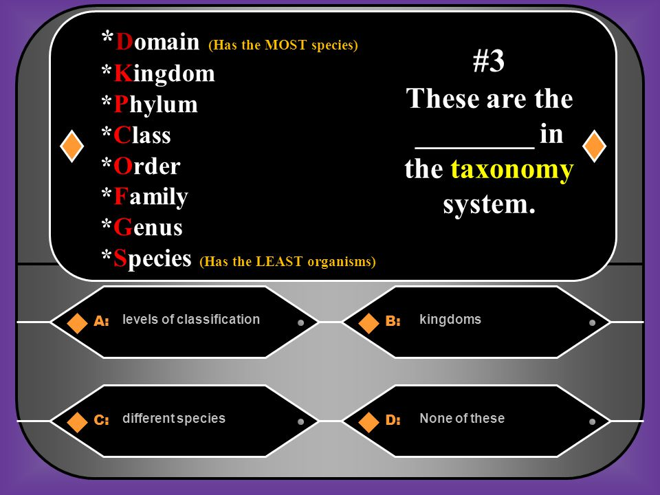 A:B: levels of classificationkingdoms C:D: different speciesNone of these #3 These are the ________ in the taxonomy system.