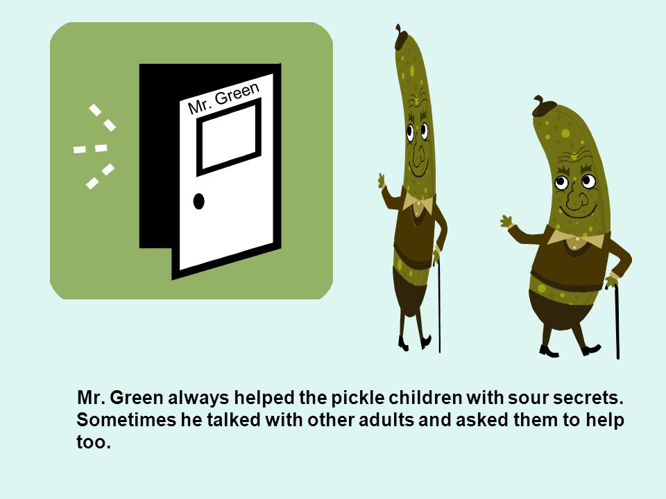 Mr. Green always helped the pickle children with sour secrets. Sometimes he talked with other adults and asked them to help too. Mr. Green