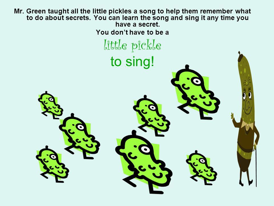 Mr. Green taught all the little pickles a song to help them remember what to do about secrets. You can learn the song and sing it any time you have a