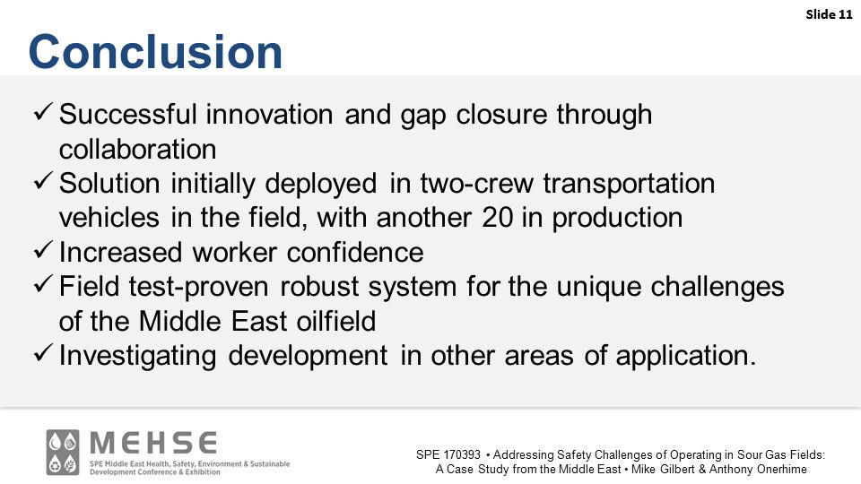 Slide 11 SPE 170393 Addressing Safety Challenges of Operating in Sour Gas Fields: A Case Study from the Middle East Mike Gilbert & Anthony Onerhime Slide 11 Conclusion Successful innovation and gap closure through collaboration Solution initially deployed in two-crew transportation vehicles in the field, with another 20 in production Increased worker confidence Field test-proven robust system for the unique challenges of the Middle East oilfield Investigating development in other areas of application.