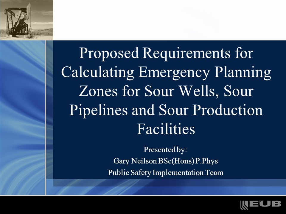 1 Proposed Requirements for Calculating Emergency Planning Zones for Sour Wells, Sour Pipelines and Sour Production Facilities Presented by: Gary Neil