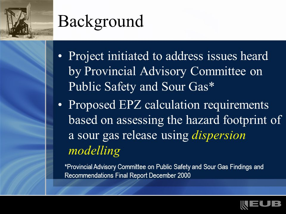 3 Background Project initiated to address issues heard by Provincial Advisory Committee on Public Safety and Sour Gas* Proposed EPZ calculation requir